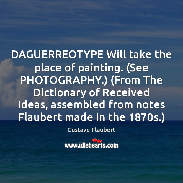 DAGUERREOTYPE Will take the place of painting. (See PHOTOGRAPHY.) (From The Dictionary Image
