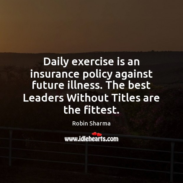 Daily exercise is an insurance policy against future illness. The best Leaders Robin Sharma Picture Quote