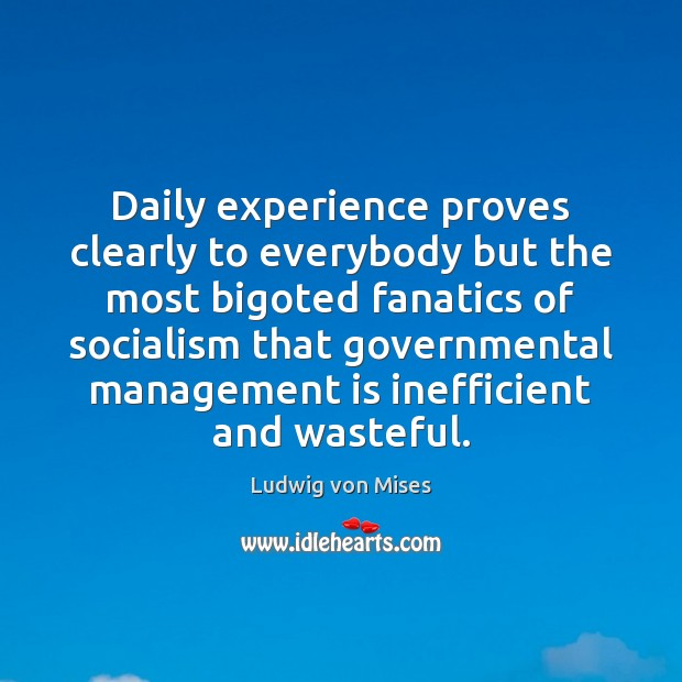 Daily experience proves clearly to everybody but the most bigoted fanatics of Management Quotes Image