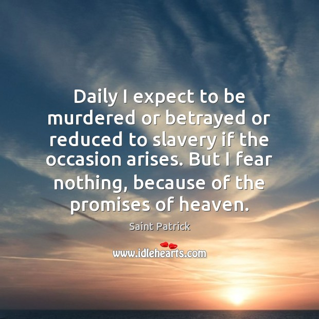 Daily I expect to be murdered or betrayed or reduced to slavery Saint Patrick Picture Quote