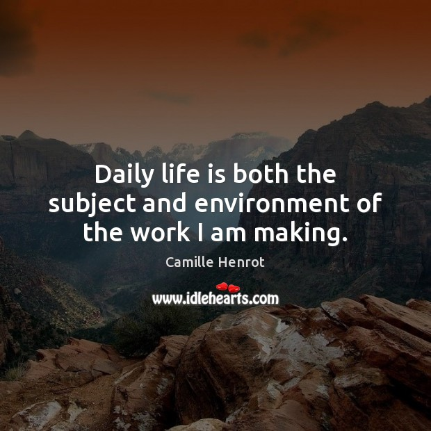 Daily life is both the subject and environment of the work I am making. Camille Henrot Picture Quote