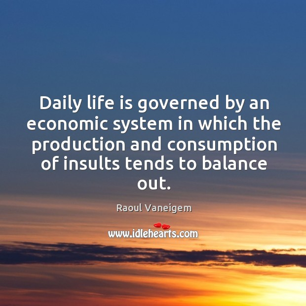 Daily life is governed by an economic system in which the production and consumption of insults tends to balance out. Raoul Vaneigem Picture Quote