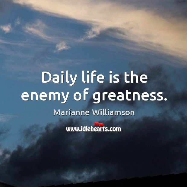 Daily life is the enemy of greatness. Image