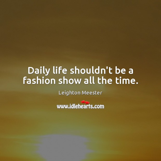 Daily life shouldn't be a fashion show all the time. Leighton Meester Picture Quote