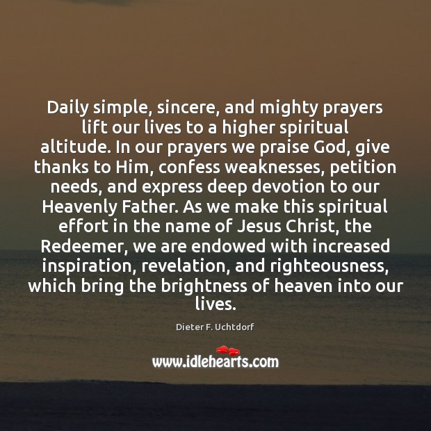 Daily simple, sincere, and mighty prayers lift our lives to a higher Dieter F. Uchtdorf Picture Quote