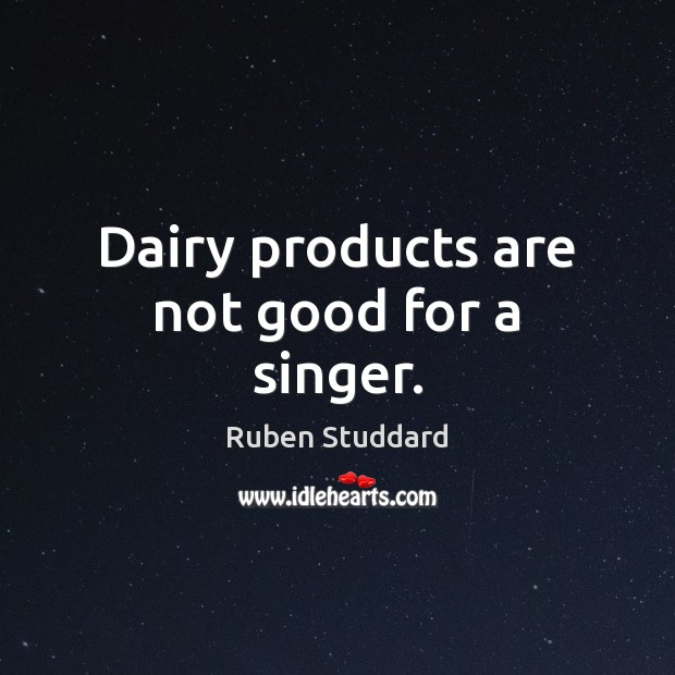 Dairy products are not good for a singer. Ruben Studdard Picture Quote