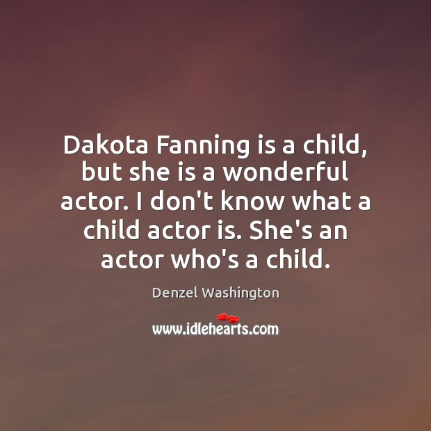 Dakota Fanning is a child, but she is a wonderful actor. I Denzel Washington Picture Quote