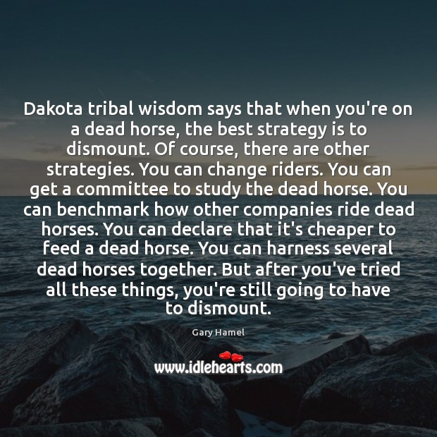 Image, Dakota tribal wisdom says that when you're on a dead horse, the