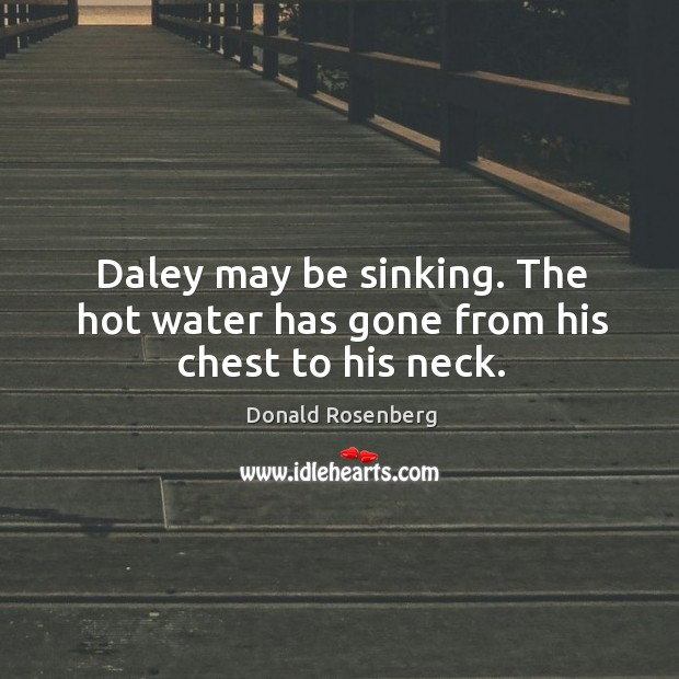 Daley may be sinking. The hot water has gone from his chest to his neck. Image