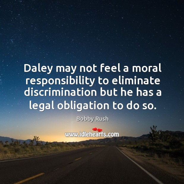 Image, Daley may not feel a moral responsibility to eliminate discrimination but he has a legal obligation to do so.