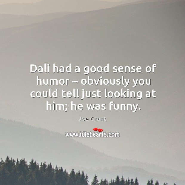Dali had a good sense of humor – obviously you could tell just looking at him; he was funny. Image