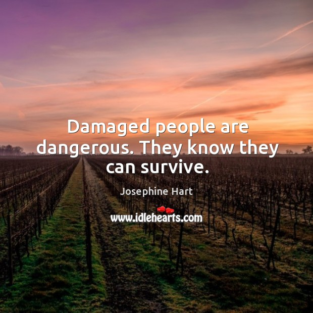 Damaged people are dangerous. They know they can survive. Josephine Hart Picture Quote