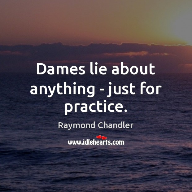 Dames lie about anything – just for practice. Practice Quotes Image