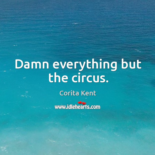 Damn everything but the circus. Image