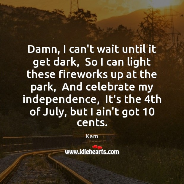 Damn, I can't wait until it get dark,  So I can light Independence Quotes Image
