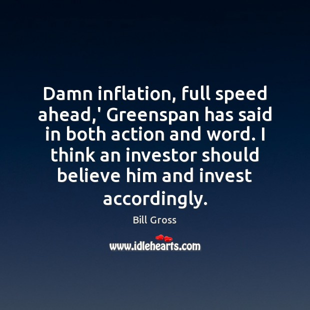 Image, Damn inflation, full speed ahead,' Greenspan has said in both action