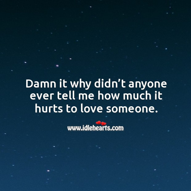 Damn it why didn't anyone ever tell me how much it hurts to love someone. Image