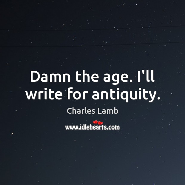 Damn the age. I'll write for antiquity. Image