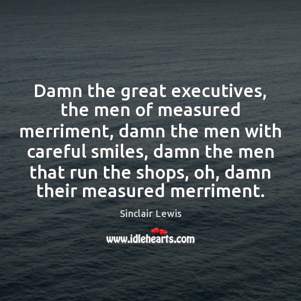 Damn the great executives, the men of measured merriment, damn the men Sinclair Lewis Picture Quote