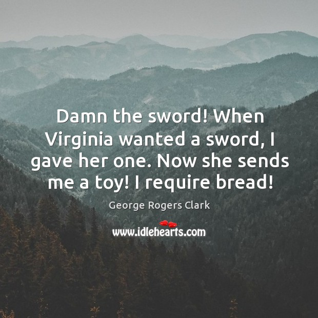 Damn the sword! when virginia wanted a sword, I gave her one. Now she sends me a toy! I require bread! Image