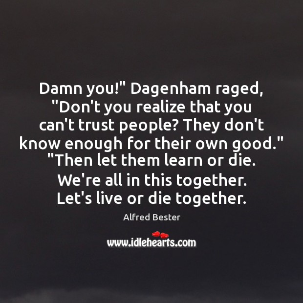 "Damn you!"" Dagenham raged, ""Don't you realize that you can't trust people? Alfred Bester Picture Quote"