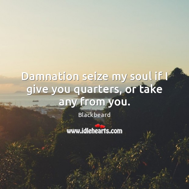 Image, Damnation seize my soul if I give you quarters, or take any from you.