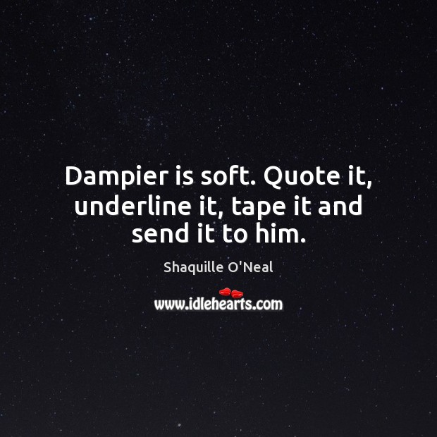 Dampier is soft. Quote it, underline it, tape it and send it to him. Image