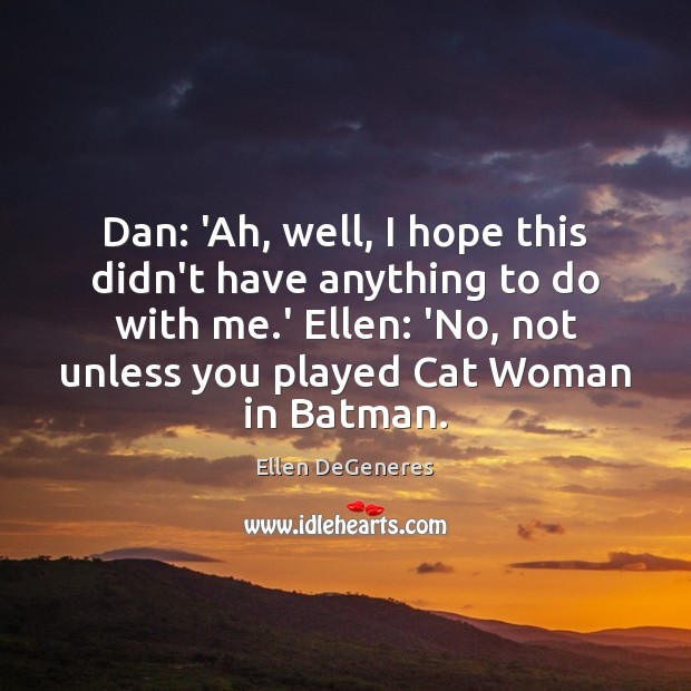 Dan: 'Ah, well, I hope this didn't have anything to do with Ellen DeGeneres Picture Quote