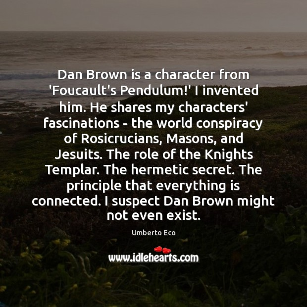 Image, Dan Brown is a character from 'Foucault's Pendulum!' I invented him.