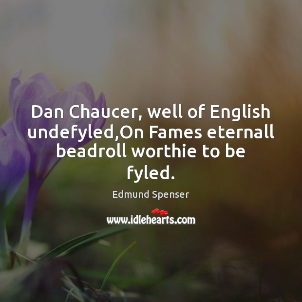Dan Chaucer, well of English undefyled,On Fames eternall beadroll worthie to be fyled. Edmund Spenser Picture Quote