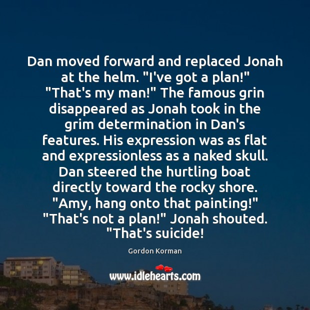 "Image, Dan moved forward and replaced Jonah at the helm. ""I've got a"