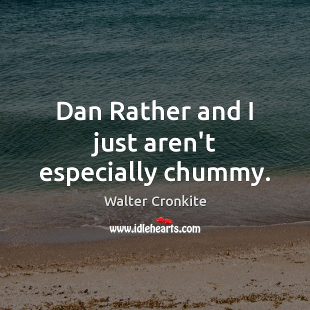 Dan Rather and I just aren't especially chummy. Walter Cronkite Picture Quote