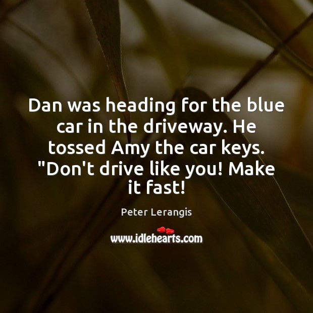 Image, Dan was heading for the blue car in the driveway. He tossed