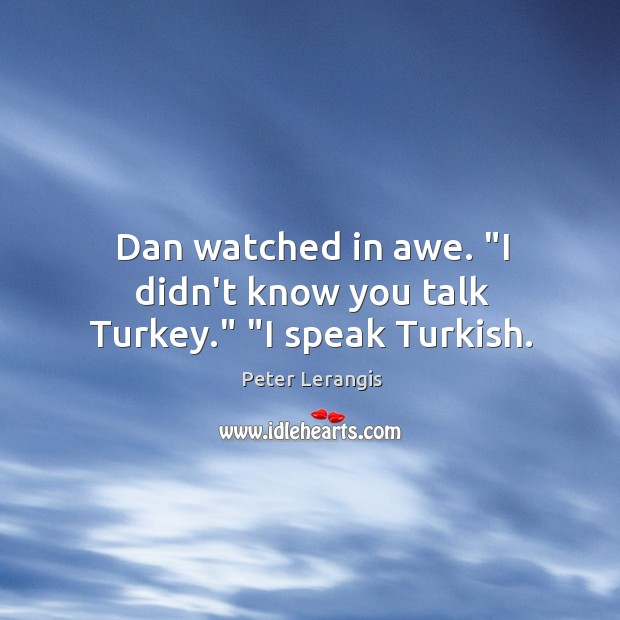 "Image, Dan watched in awe. ""I didn't know you talk Turkey."" ""I speak Turkish."