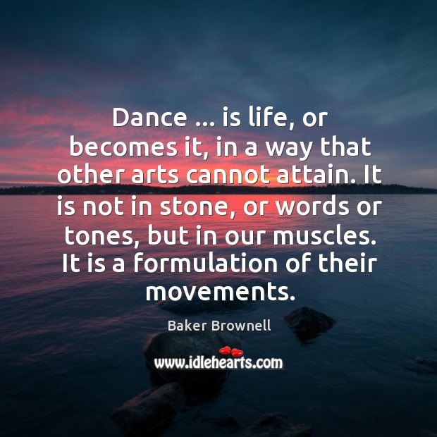 Image, Dance … is life, or becomes it, in a way that other arts