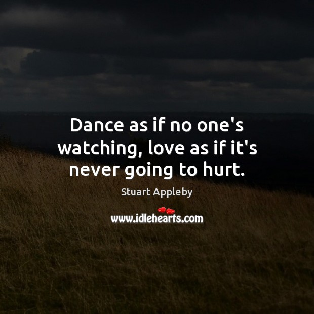 Dance as if no one's watching, love as if it's never going to hurt. Stuart Appleby Picture Quote
