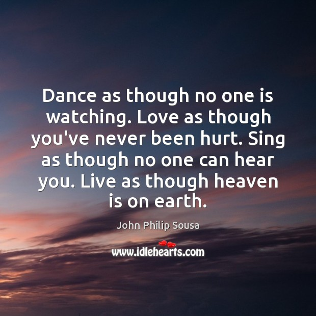 Dance as though no one is watching. Love as though you've never John Philip Sousa Picture Quote