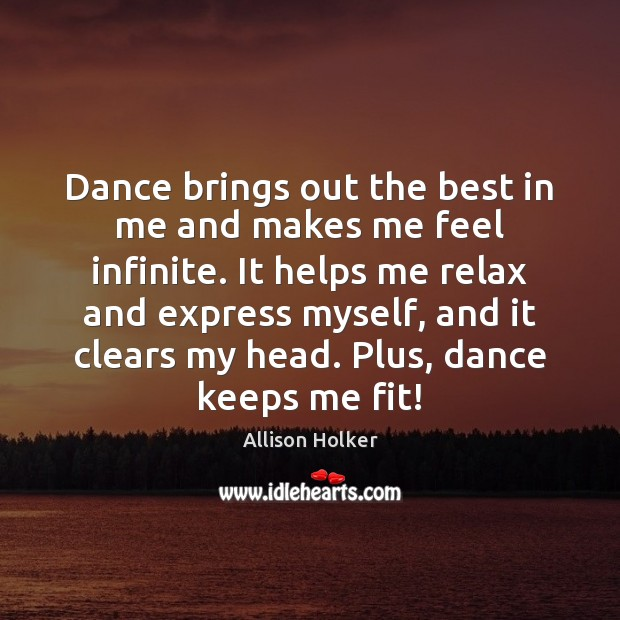 Dance brings out the best in me and makes me feel infinite. Image