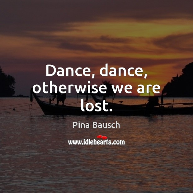 Dance, dance, otherwise we are lost. Image