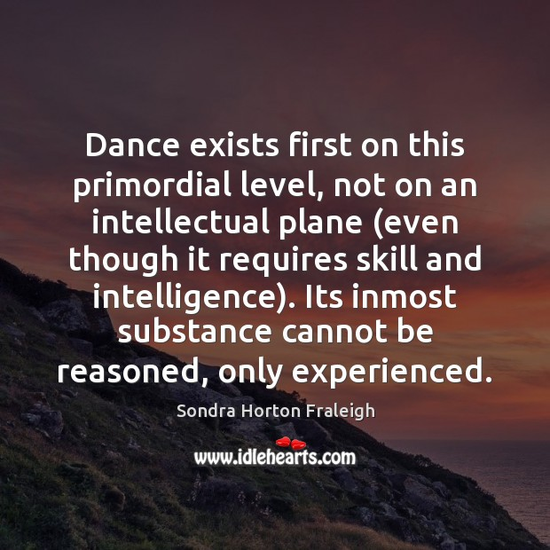 Image, Dance exists first on this primordial level, not on an intellectual plane (