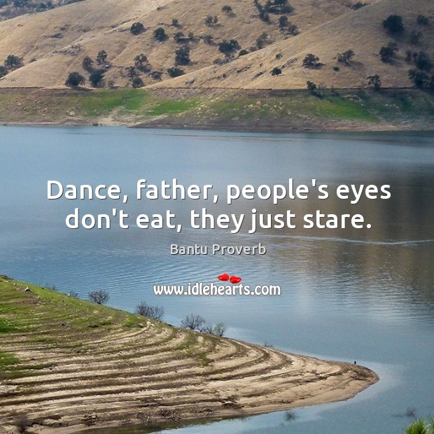 Dance, father, people's eyes don't eat, they just stare. Bantu Proverbs Image