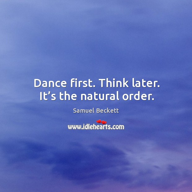 Image, Dance first. Think later. It's the natural order.