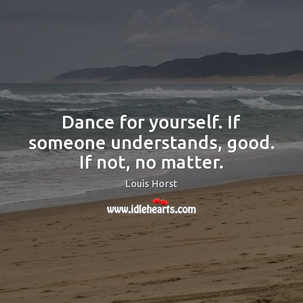 Image, Dance for yourself. If someone understands, good. If not, no matter.