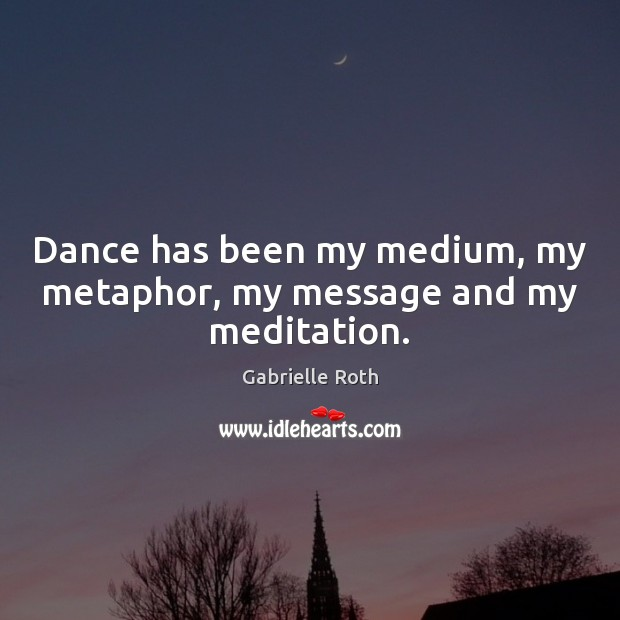 Image, Dance has been my medium, my metaphor, my message and my meditation.