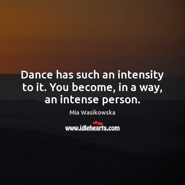 Dance has such an intensity to it. You become, in a way, an intense person. Image