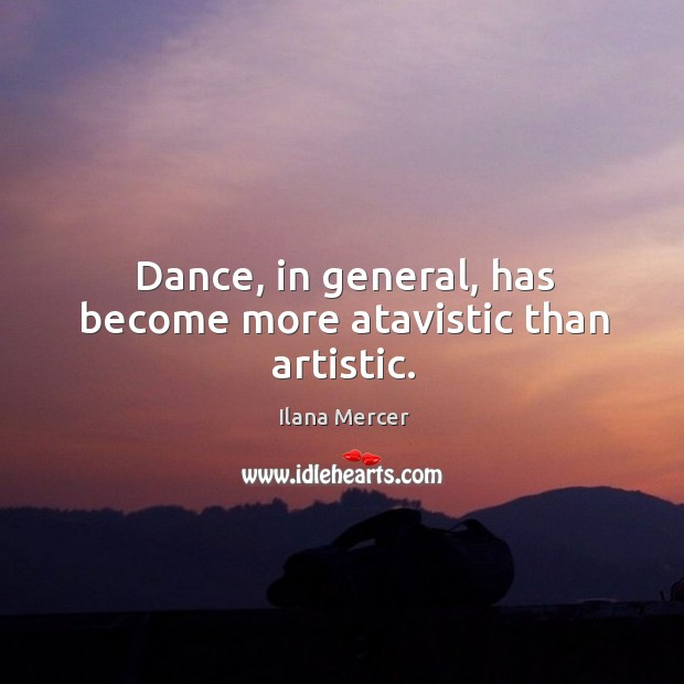 Image, Dance, in general, has become more atavistic than artistic.