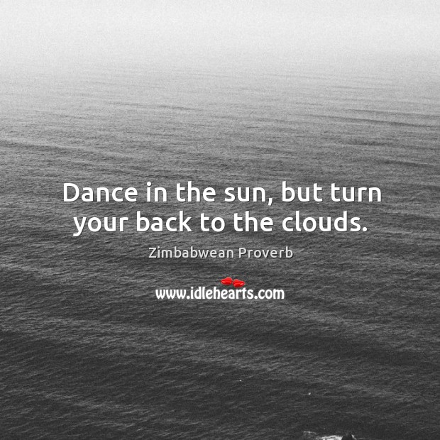 Dance in the sun, but turn your back to the clouds. Zimbabwean Proverbs Image