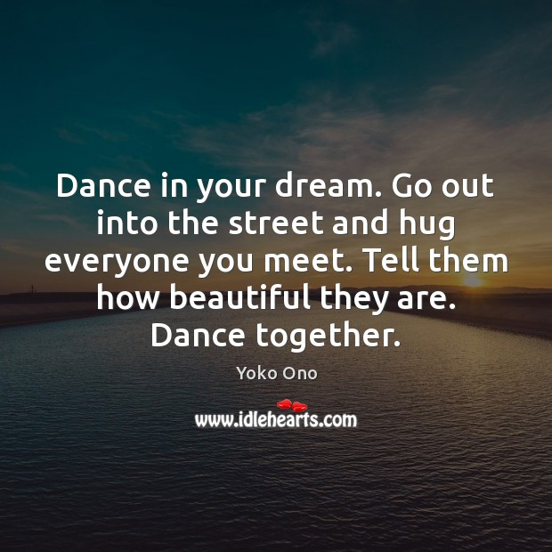 Dance in your dream. Go out into the street and hug everyone Yoko Ono Picture Quote