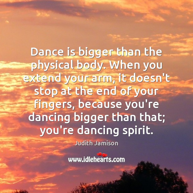 Image, Dance is bigger than the physical body. When you extend your arm,
