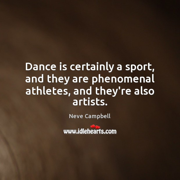 Dance is certainly a sport, and they are phenomenal athletes, and they're also artists. Image